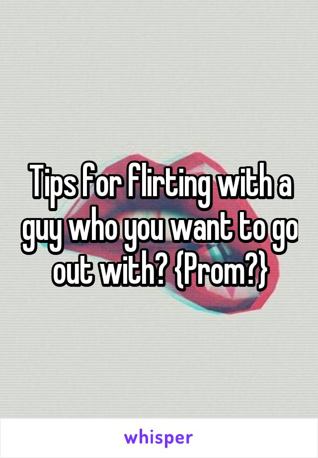 Tips for flirting with a guy who you want to go out with? {Prom?}