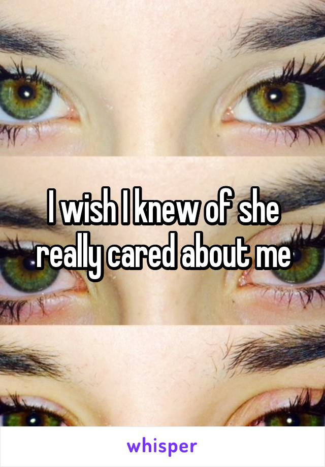 I wish I knew of she really cared about me