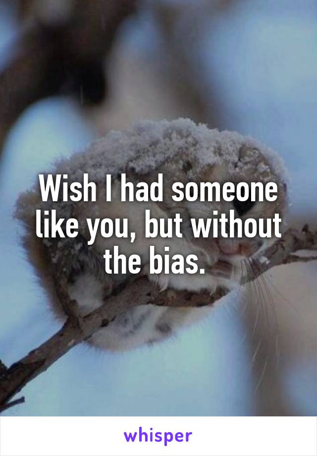 Wish I had someone like you, but without the bias.