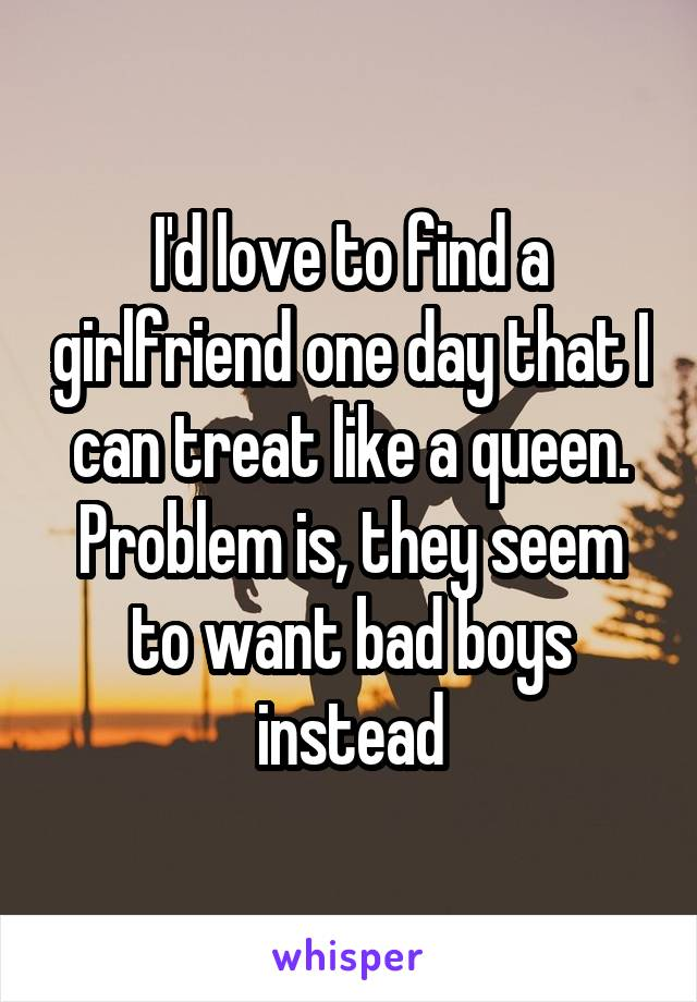 I'd love to find a girlfriend one day that I can treat like a queen. Problem is, they seem to want bad boys instead