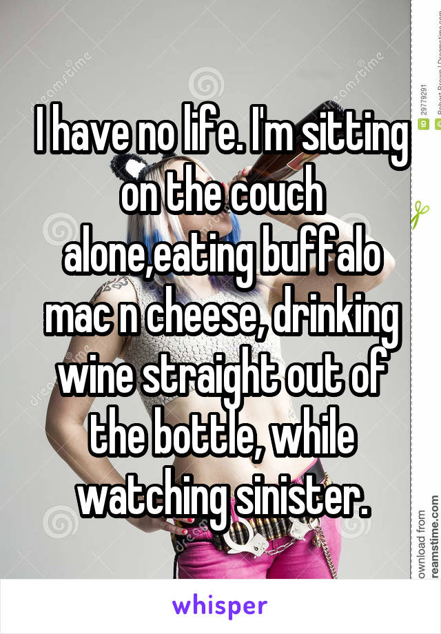 I have no life. I'm sitting on the couch alone,eating buffalo mac n cheese, drinking wine straight out of the bottle, while watching sinister.