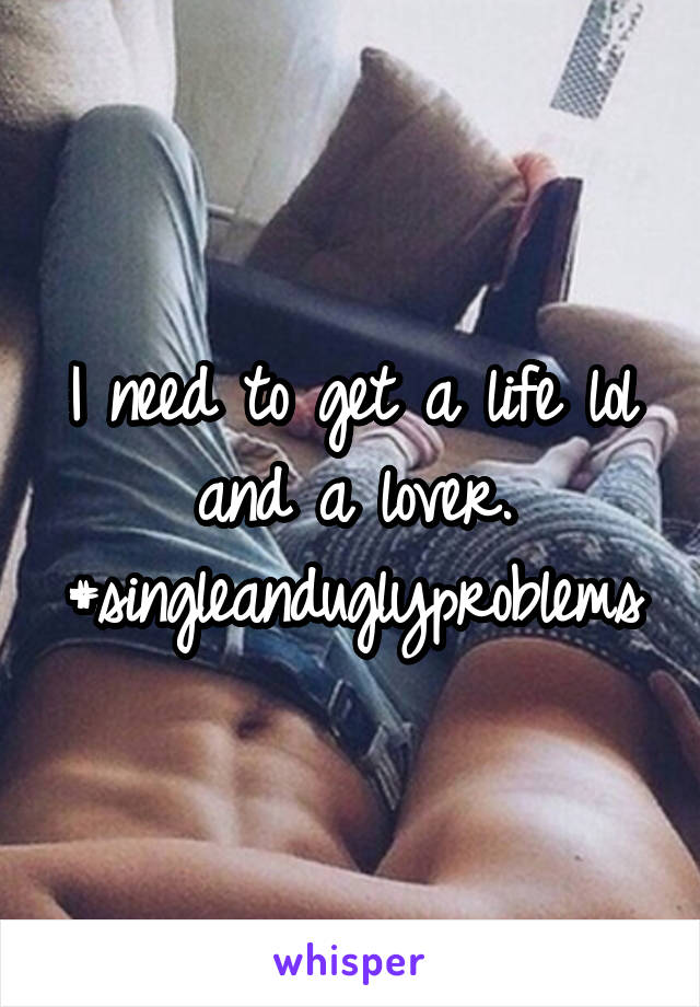 I need to get a life lol and a lover. #singleanduglyproblems