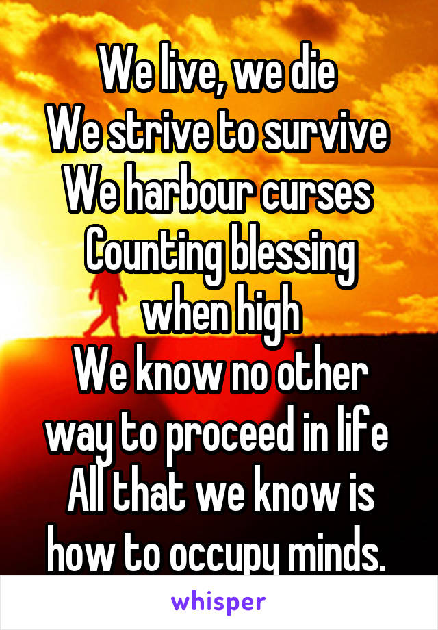 We live, we die  We strive to survive  We harbour curses  Counting blessing when high We know no other way to proceed in life  All that we know is how to occupy minds.