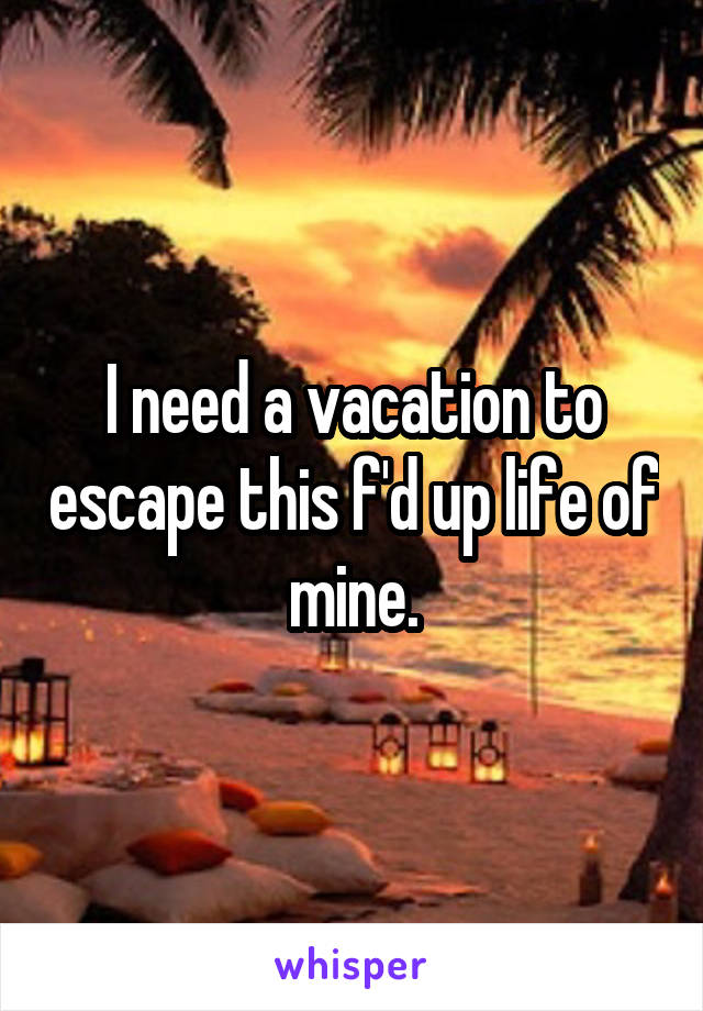 I need a vacation to escape this f'd up life of mine.