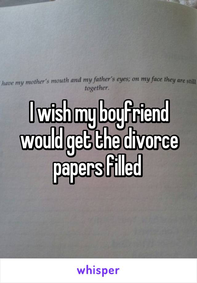 I wish my boyfriend would get the divorce papers filled