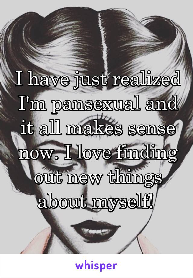 I have just realized I'm pansexual and it all makes sense now. I love finding out new things about myself!