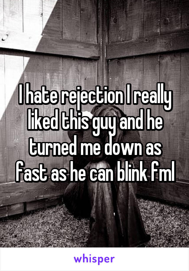I hate rejection I really liked this guy and he turned me down as fast as he can blink fml