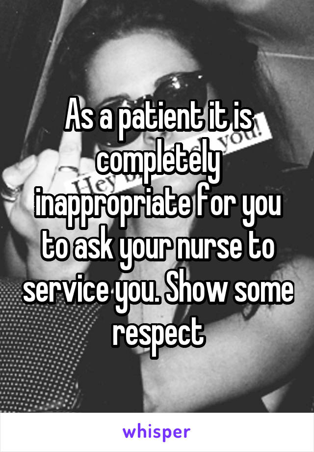 As a patient it is completely inappropriate for you to ask your nurse to service you. Show some respect