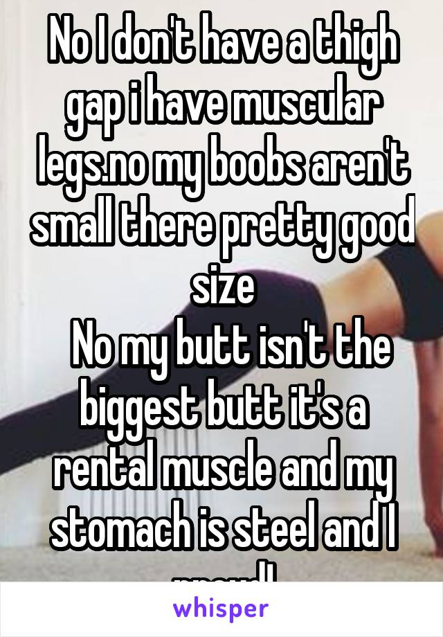 No I don't have a thigh gap i have muscular legs.no my boobs aren't small there pretty good size   No my butt isn't the biggest butt it's a rental muscle and my stomach is steel and I proud!