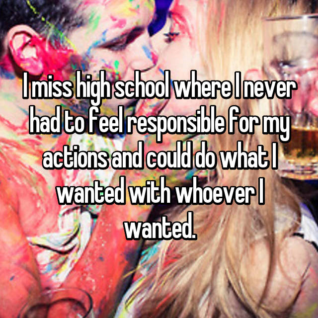 I miss high school where I never had to feel responsible for my actions and could do what I wanted with whoever I wanted.