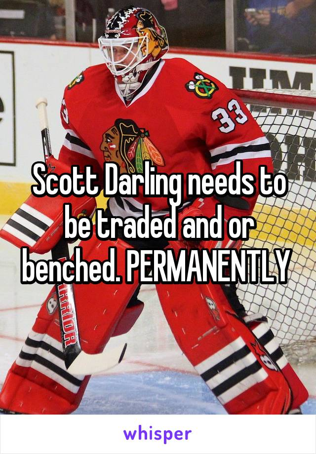 Scott Darling needs to be traded and or benched. PERMANENTLY