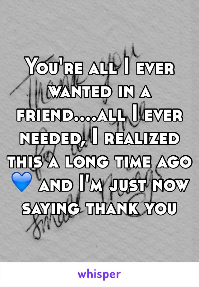 You're all I ever wanted in a friend....all I ever needed, I realized this a long time ago 💙 and I'm just now saying thank you