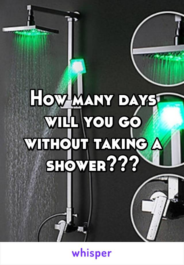 How many days will you go without taking a shower???