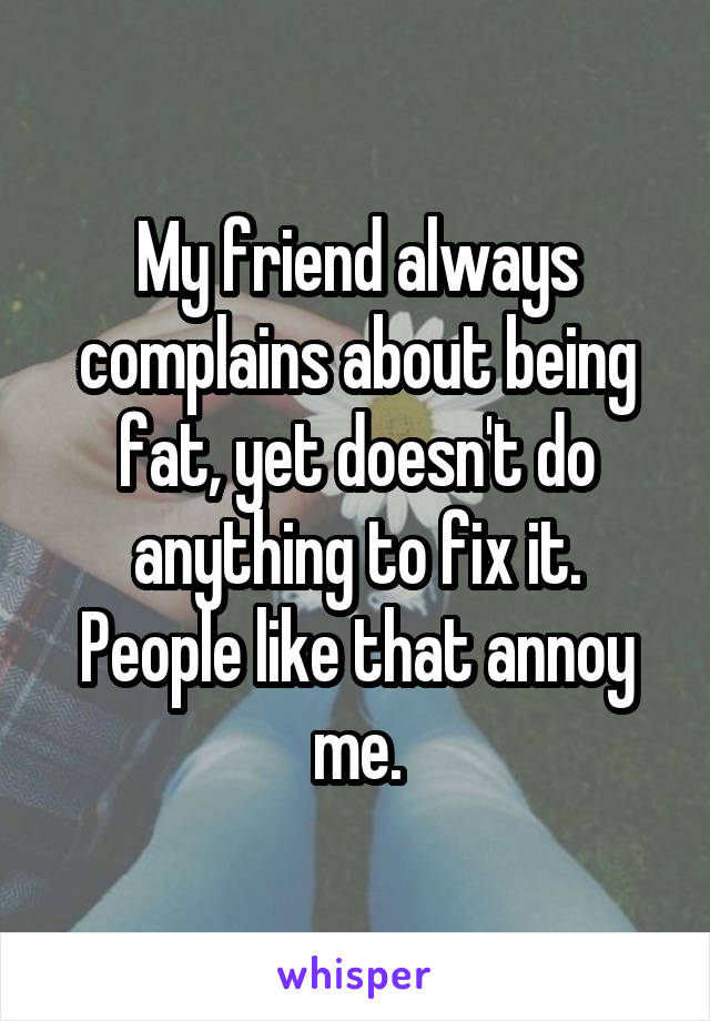 My friend always complains about being fat, yet doesn't do anything to fix it. People like that annoy me.