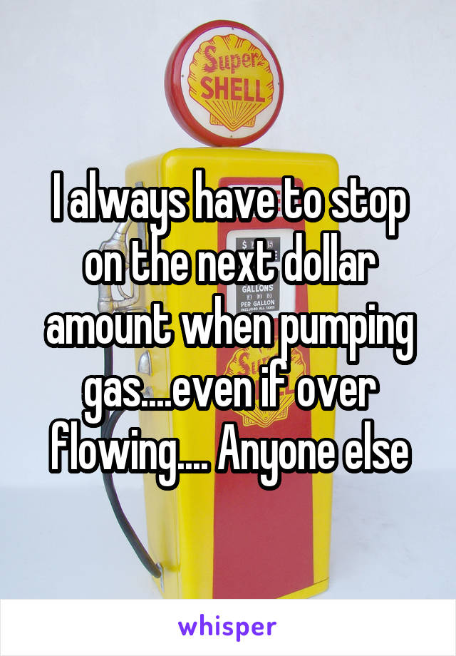 I always have to stop on the next dollar amount when pumping gas....even if over flowing.... Anyone else