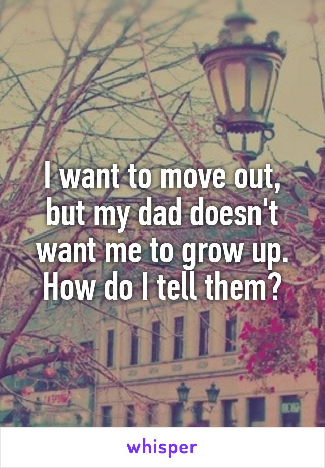 I want to move out, but my dad doesn't want me to grow up. How do I tell them?