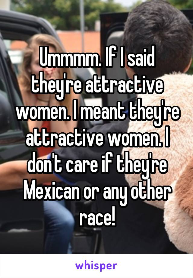 Ummmm. If I said they're attractive women. I meant they're attractive women. I don't care if they're Mexican or any other race!