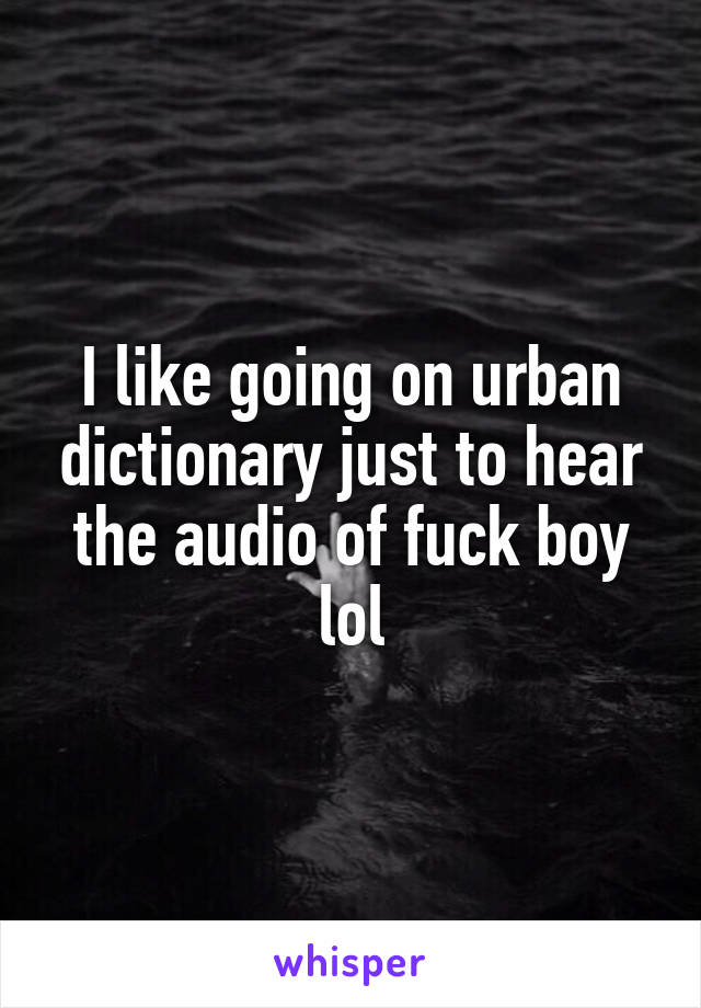 I like going on urban dictionary just to hear the audio of fuck boy lol