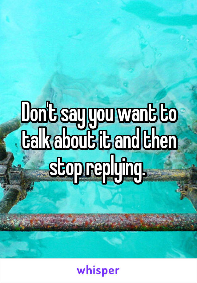 Don't say you want to talk about it and then stop replying.