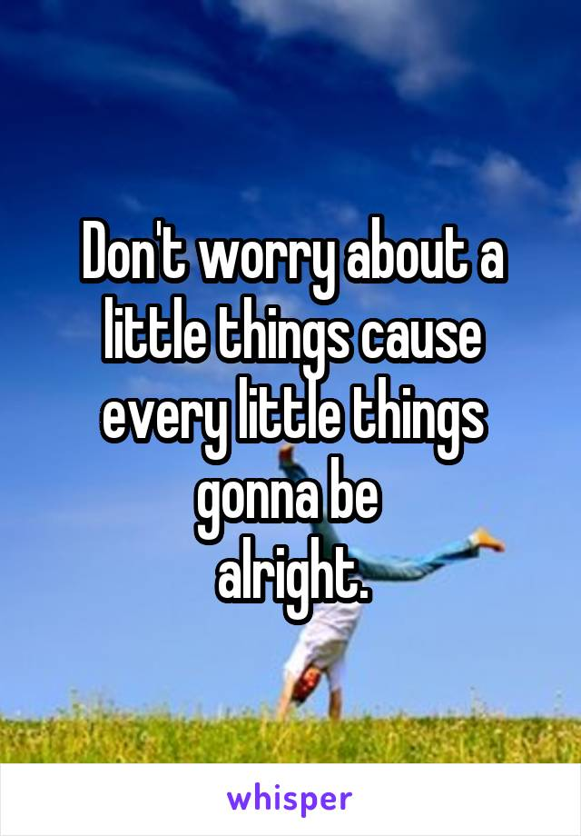 Don't worry about a little things cause every little things gonna be  alright.