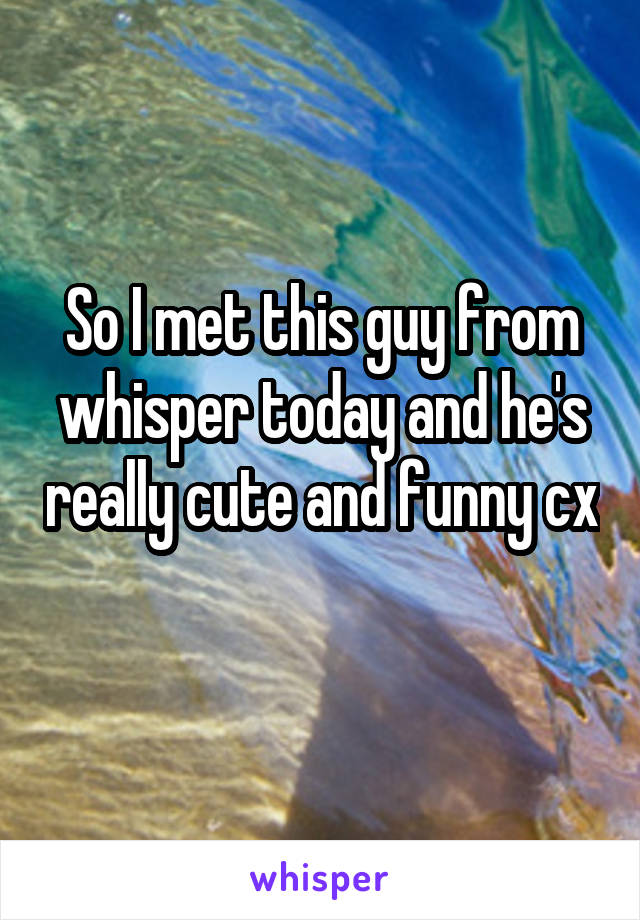 So I met this guy from whisper today and he's really cute and funny cx