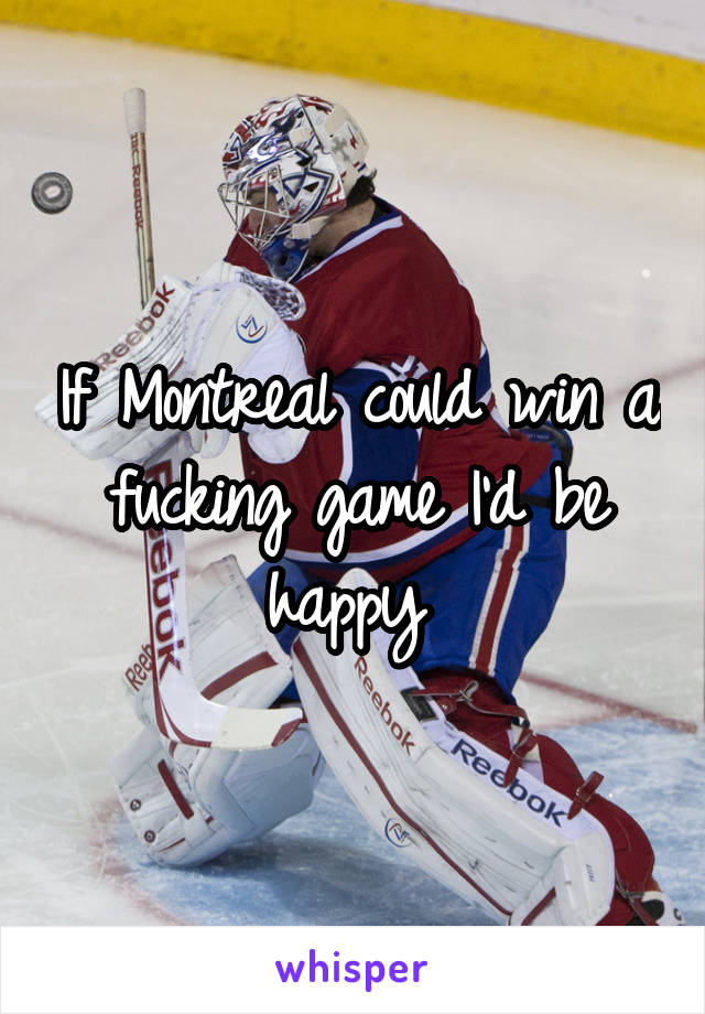 If Montreal could win a fucking game I'd be happy