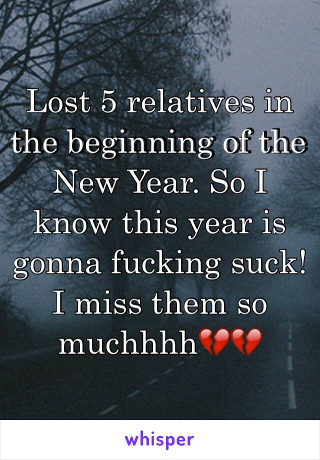 Lost 5 relatives in the beginning of the New Year. So I know this year is gonna fucking suck! I miss them so muchhhh💔💔