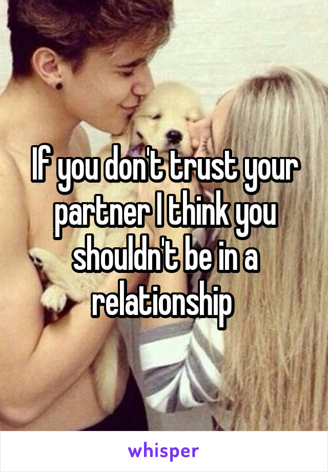 If you don't trust your partner I think you shouldn't be in a relationship