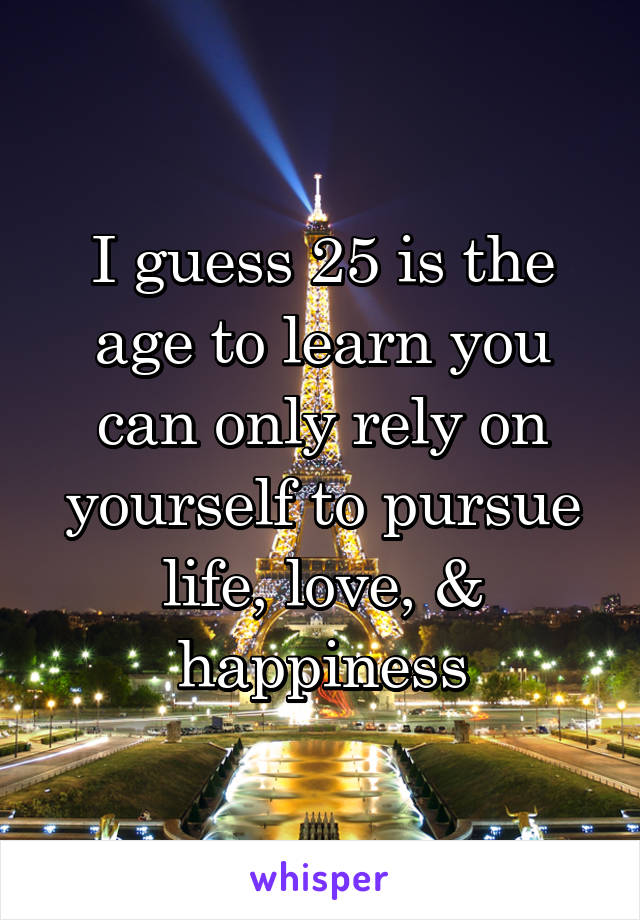 I guess 25 is the age to learn you can only rely on yourself to pursue life, love, & happiness
