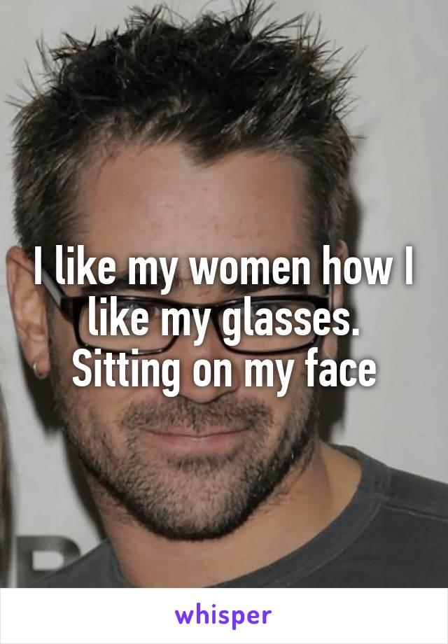 I like my women how I like my glasses. Sitting on my face