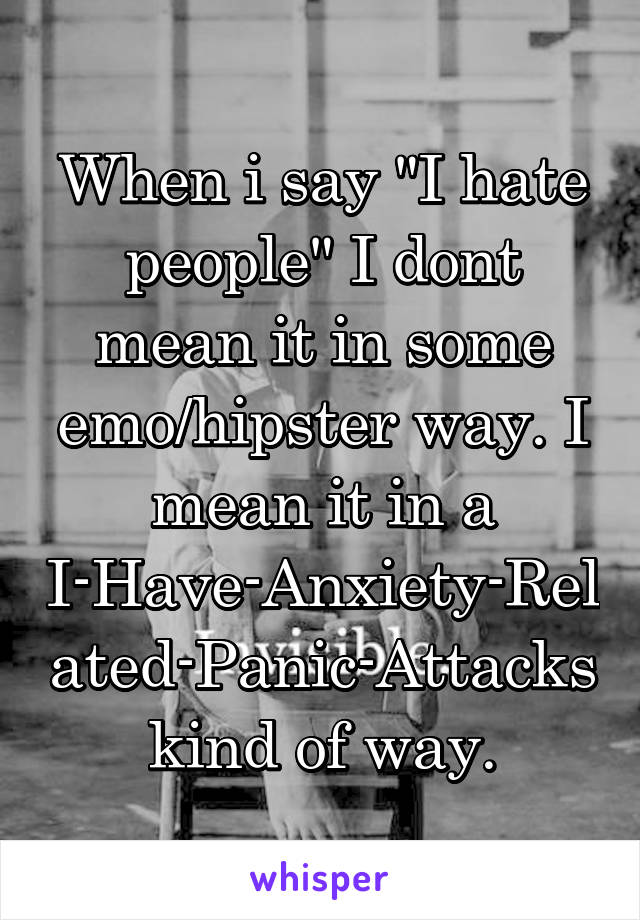 "When i say ""I hate people"" I dont mean it in some emo/hipster way. I mean it in a I-Have-Anxiety-Related-Panic-Attacks kind of way."