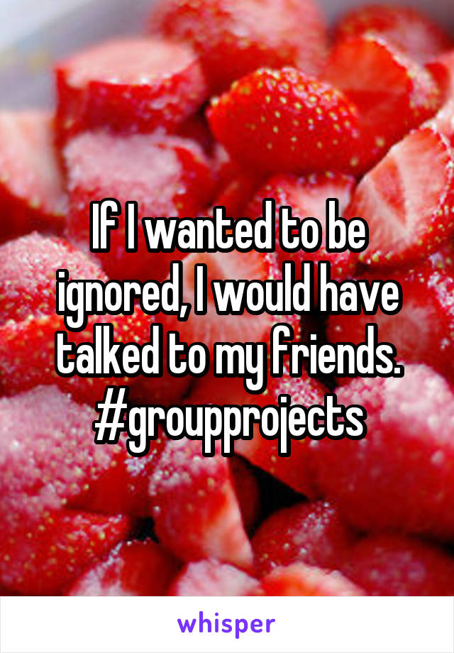 If I wanted to be ignored, I would have talked to my friends. #groupprojects