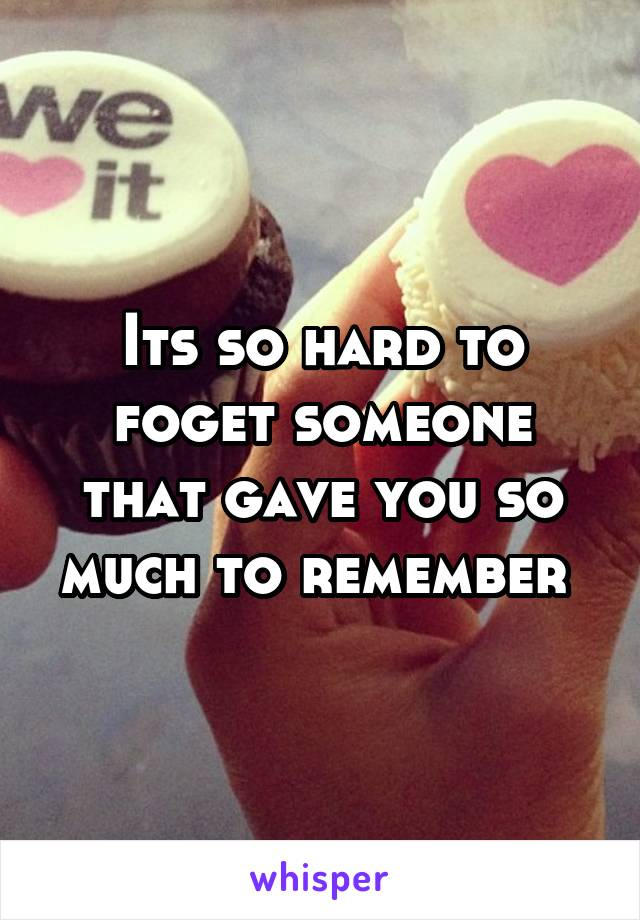 Its so hard to foget someone that gave you so much to remember