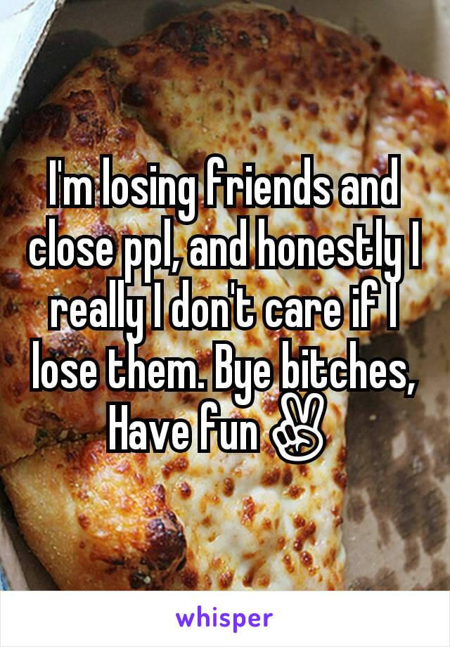 I'm losing friends and close ppl, and honestly I really I don't care if I lose them. Bye bitches, Have fun✌