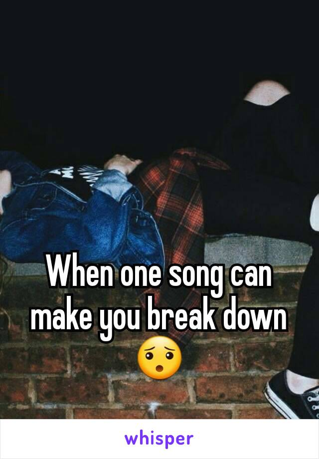 When one song can make you break down 😯