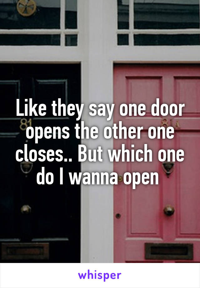 Like they say one door opens the other one closes.. But which one do I wanna open
