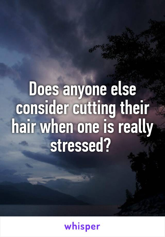 Does anyone else consider cutting their hair when one is really stressed?