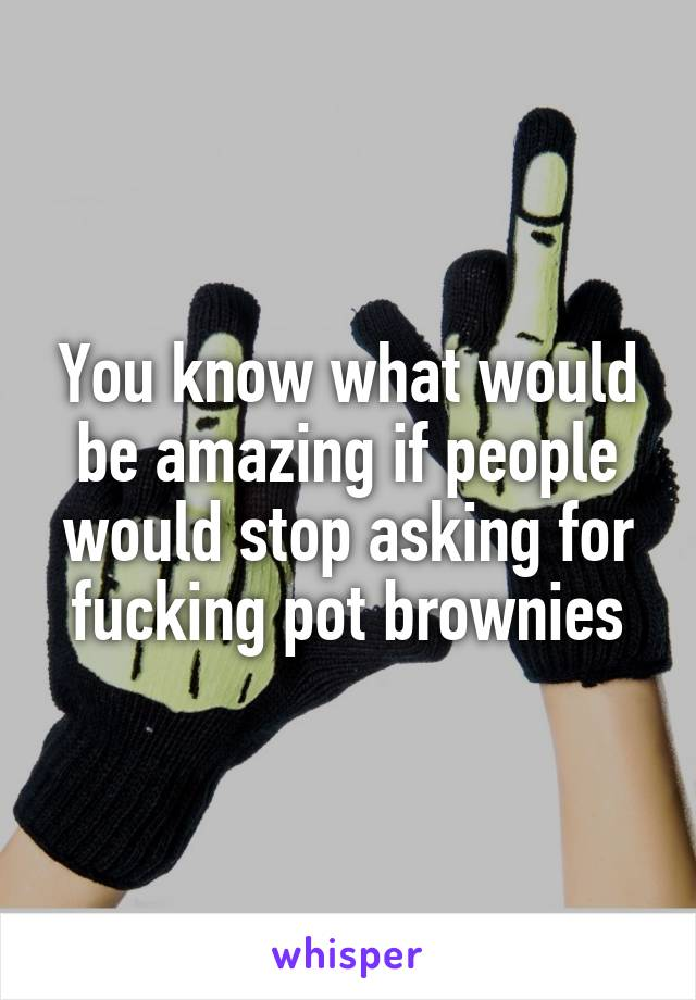 You know what would be amazing if people would stop asking for fucking pot brownies