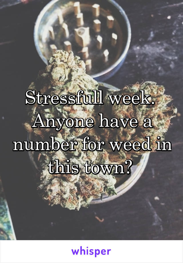 Stressfull week.  Anyone have a number for weed in this town?
