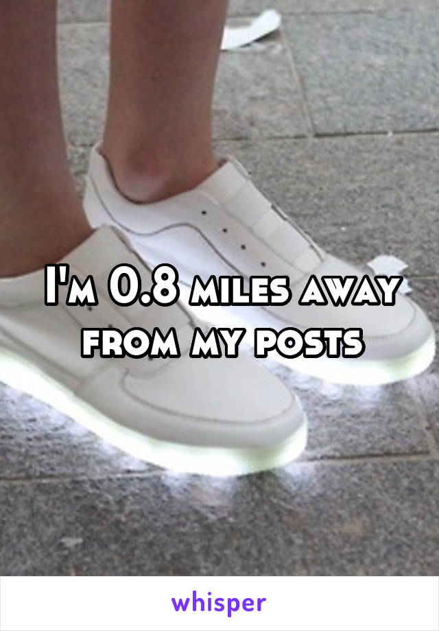 I'm 0.8 miles away from my posts