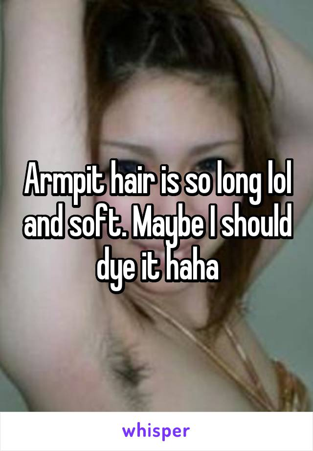 Armpit hair is so long lol and soft. Maybe I should dye it haha