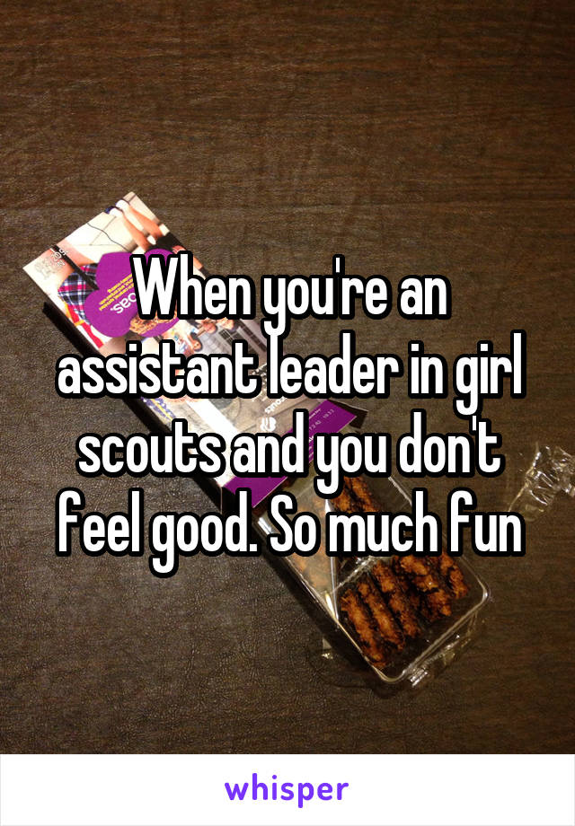 When you're an assistant leader in girl scouts and you don't feel good. So much fun