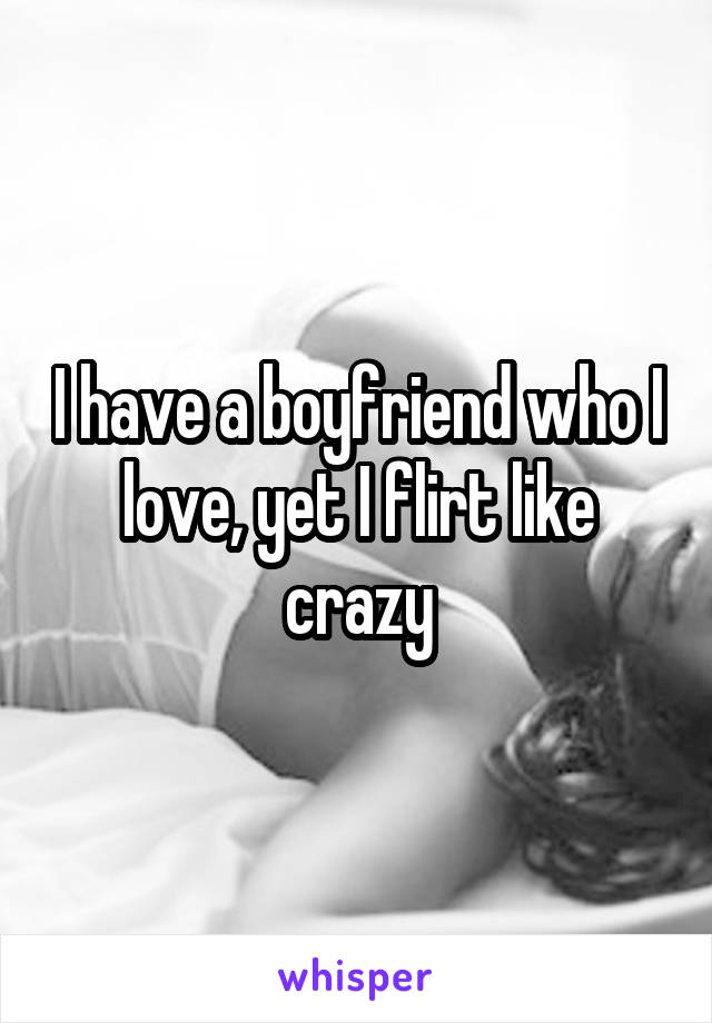 I have a boyfriend who I love, yet I flirt like crazy