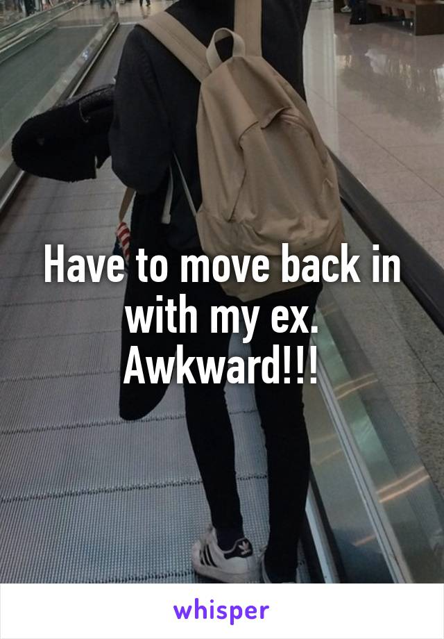 Have to move back in with my ex. Awkward!!!
