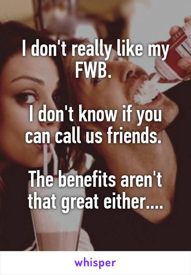I don't really like my FWB.   I don't know if you can call us friends.   The benefits aren't that great either....