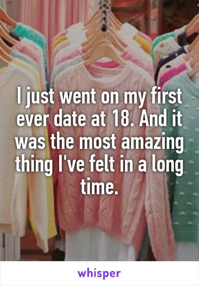 I just went on my first ever date at 18. And it was the most amazing thing I've felt in a long time.