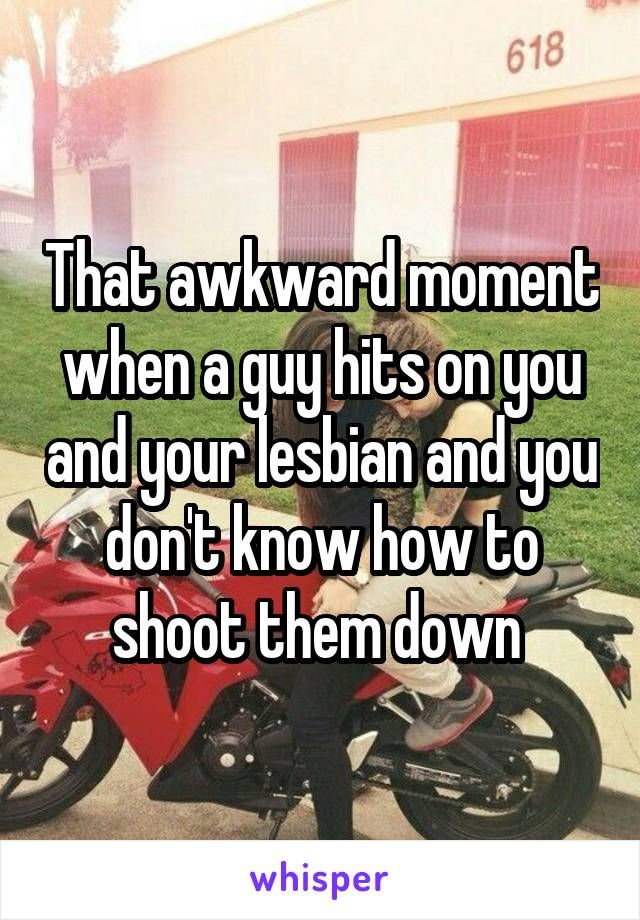 That awkward moment when a guy hits on you and your lesbian and you don't know how to shoot them down