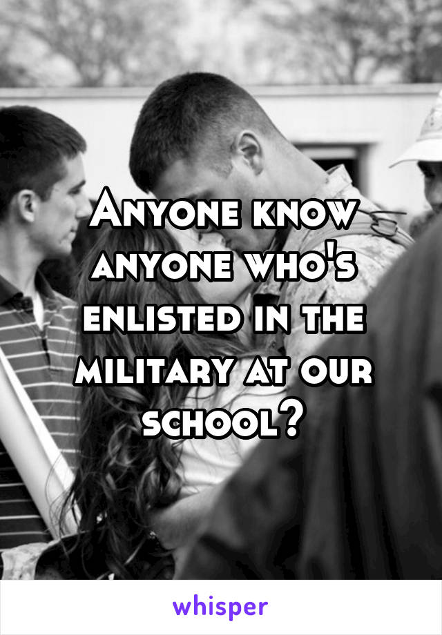 Anyone know anyone who's enlisted in the military at our school?