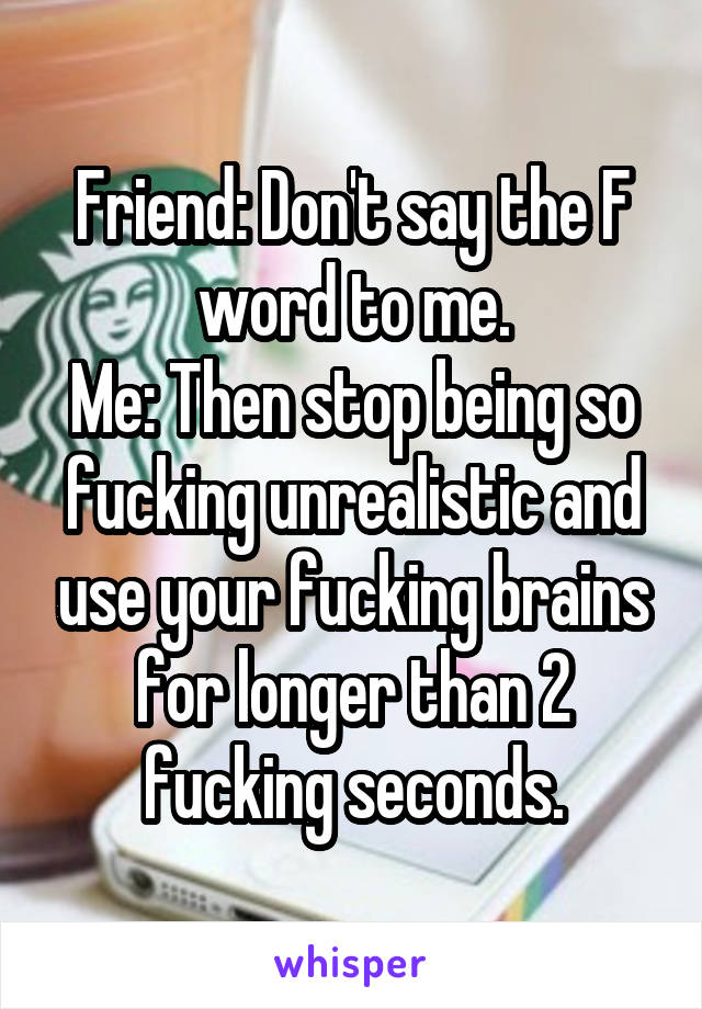 Friend: Don't say the F word to me. Me: Then stop being so fucking unrealistic and use your fucking brains for longer than 2 fucking seconds.