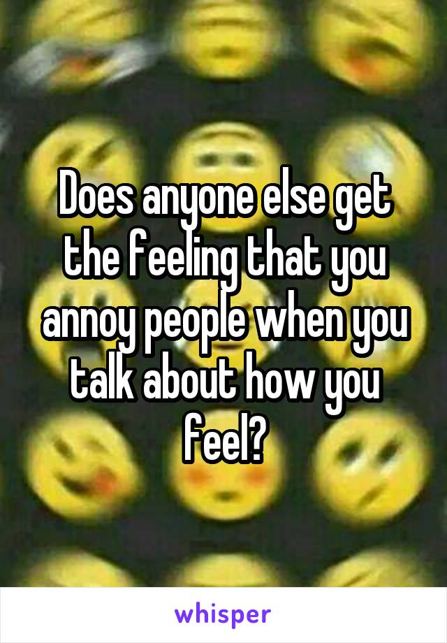 Does anyone else get the feeling that you annoy people when you talk about how you feel?
